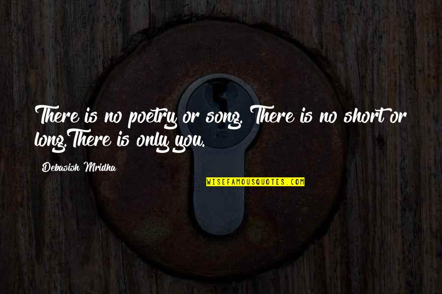 Short Life Wisdom Quotes By Debasish Mridha: There is no poetry or song. There is