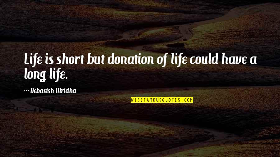 Short Life Wisdom Quotes By Debasish Mridha: Life is short but donation of life could