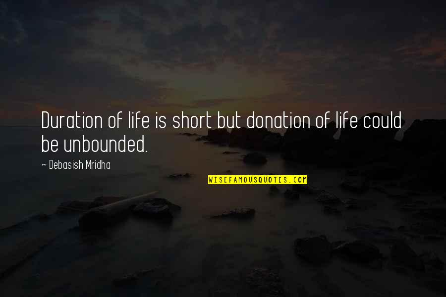 Short Life Wisdom Quotes By Debasish Mridha: Duration of life is short but donation of