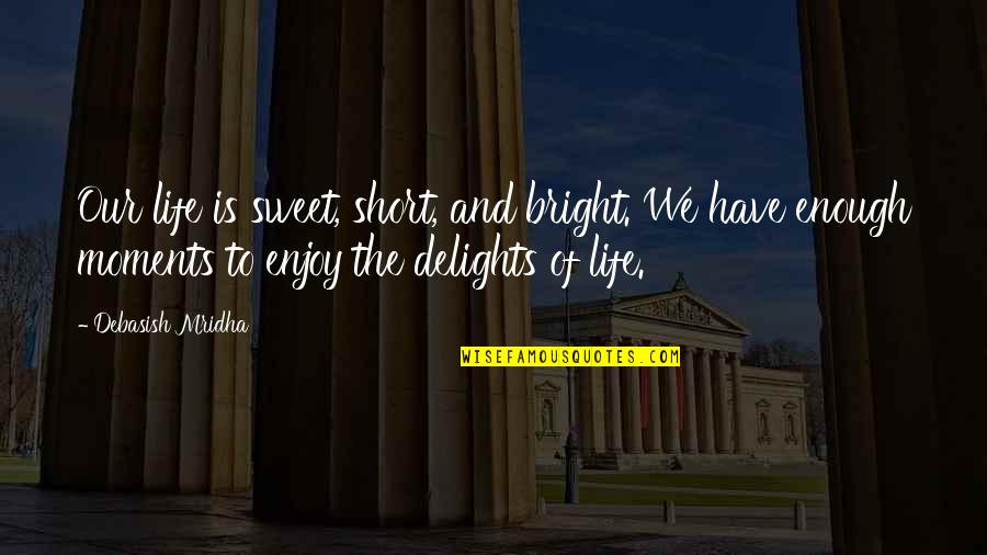 Short Life Wisdom Quotes By Debasish Mridha: Our life is sweet, short, and bright. We