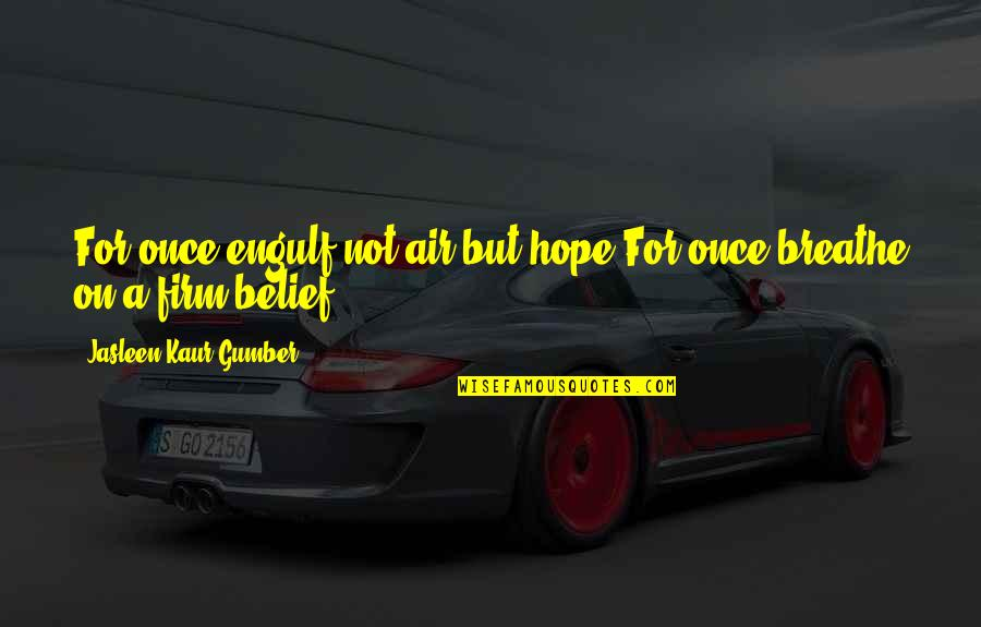Short Life Wisdom Quotes By Jasleen Kaur Gumber: For once,engulf,not air,but hope.For once,breathe on,a firm belief!