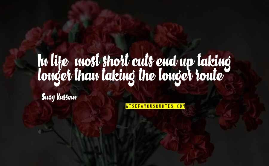 Short Life Wisdom Quotes By Suzy Kassem: In life, most short cuts end up taking