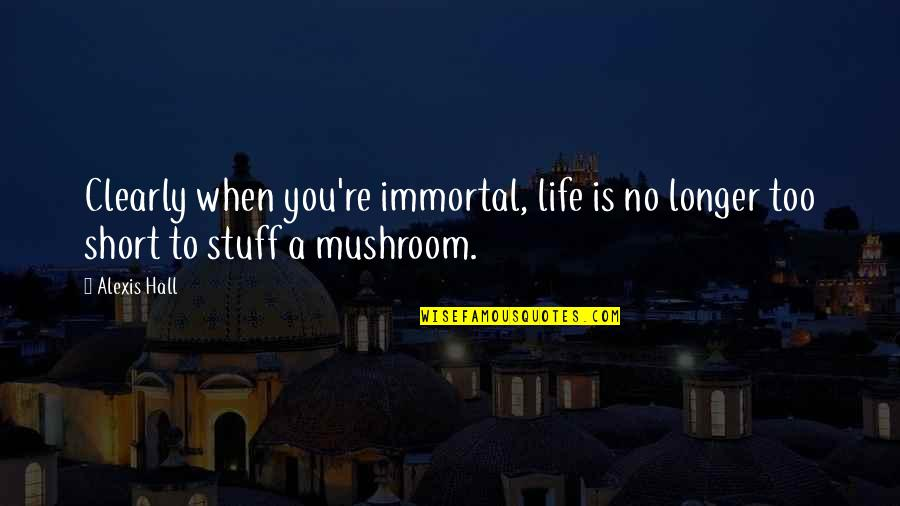 Short Mushroom Quotes By Alexis Hall: Clearly when you're immortal, life is no longer