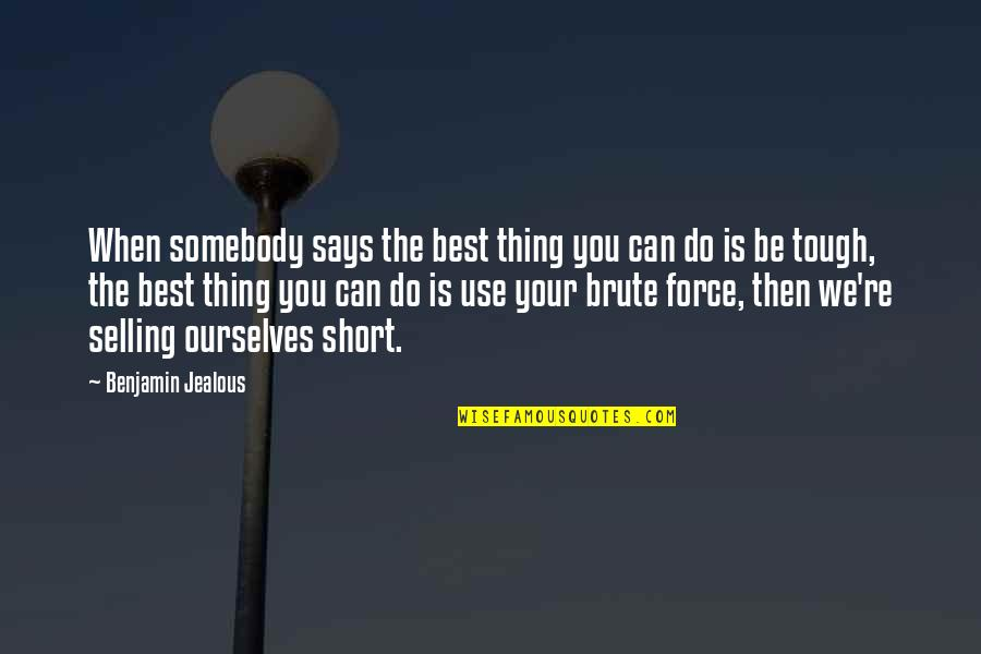 Short Ourselves Quotes By Benjamin Jealous: When somebody says the best thing you can