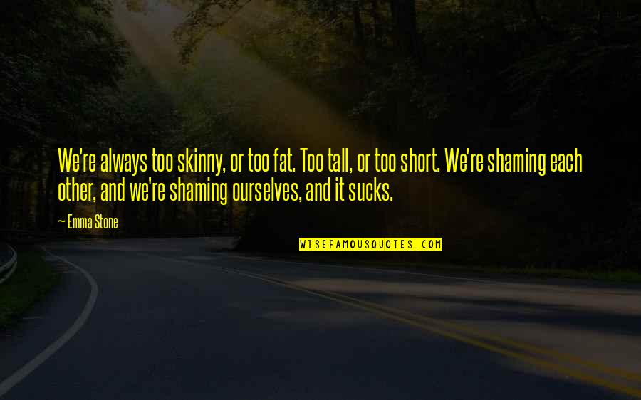 Short Ourselves Quotes By Emma Stone: We're always too skinny, or too fat. Too