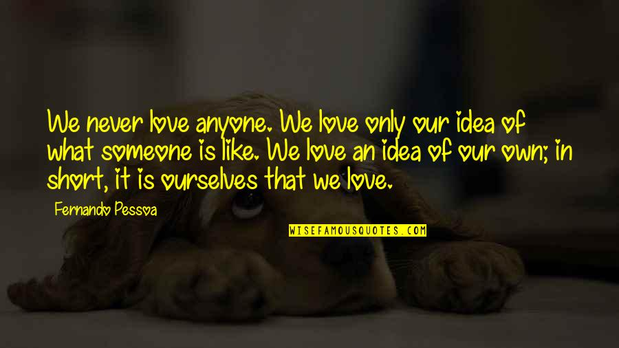 Short Ourselves Quotes By Fernando Pessoa: We never love anyone. We love only our