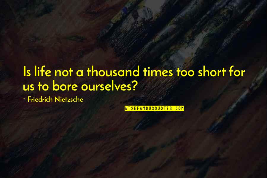 Short Ourselves Quotes By Friedrich Nietzsche: Is life not a thousand times too short