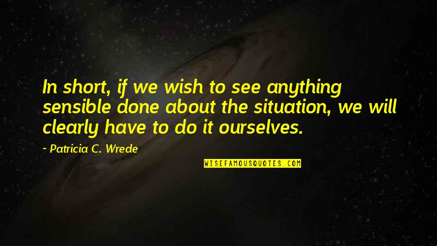 Short Ourselves Quotes By Patricia C. Wrede: In short, if we wish to see anything