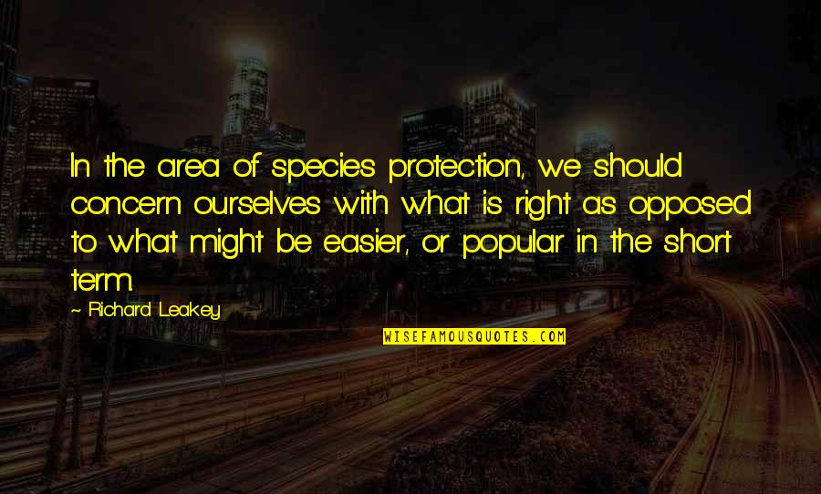 Short Ourselves Quotes By Richard Leakey: In the area of species protection, we should