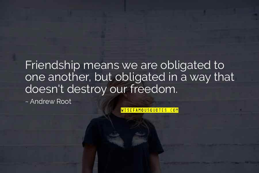 Short Outgoing Quotes By Andrew Root: Friendship means we are obligated to one another,