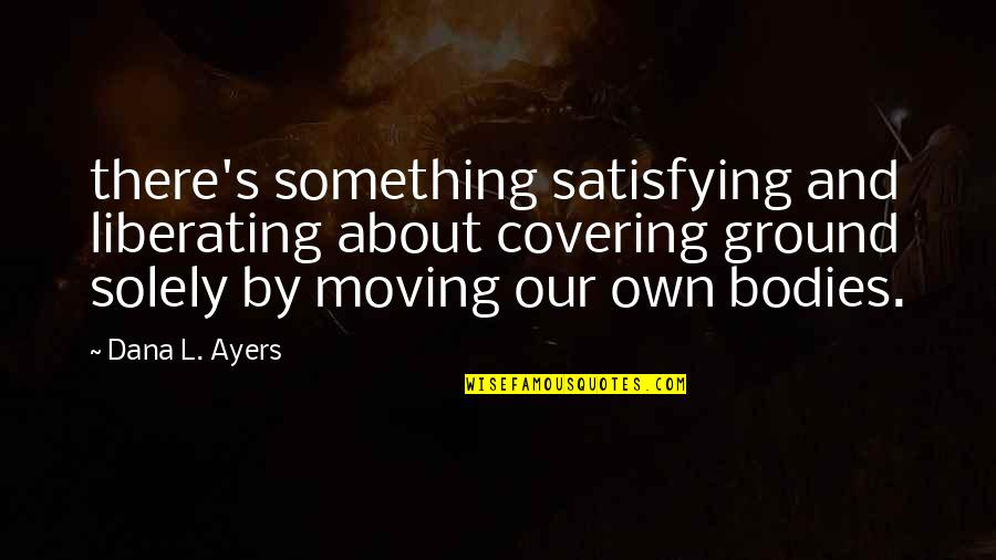 Short Outgoing Quotes By Dana L. Ayers: there's something satisfying and liberating about covering ground