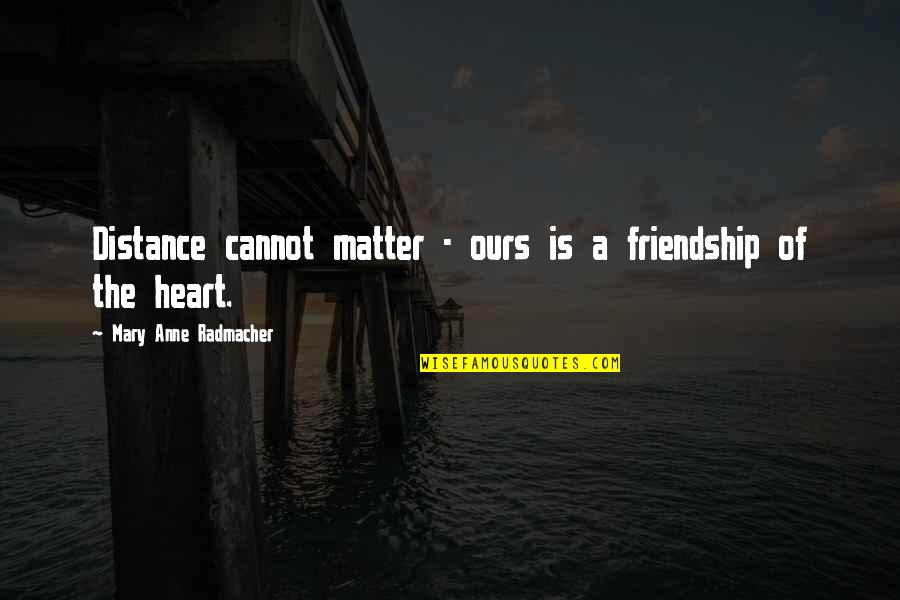 Short Outgoing Quotes By Mary Anne Radmacher: Distance cannot matter - ours is a friendship