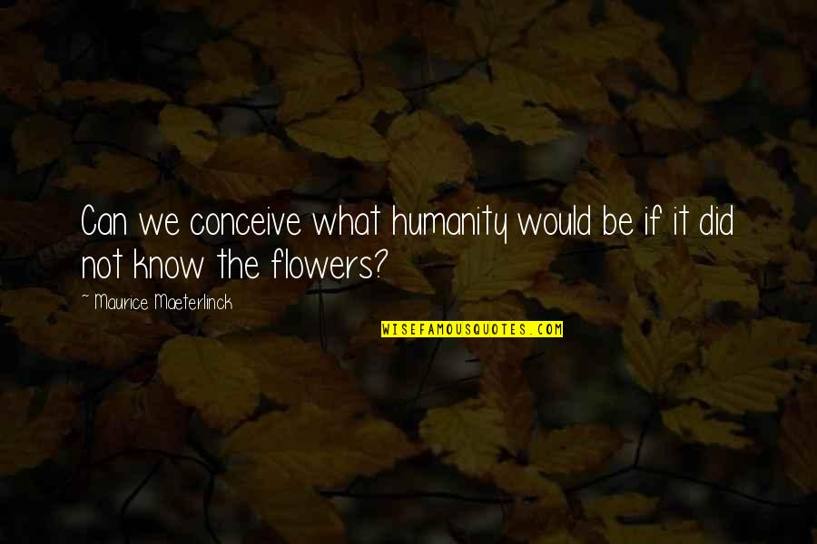 Short Outgoing Quotes By Maurice Maeterlinck: Can we conceive what humanity would be if