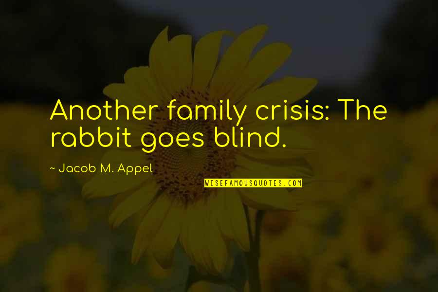 Short Rabbits Quotes By Jacob M. Appel: Another family crisis: The rabbit goes blind.
