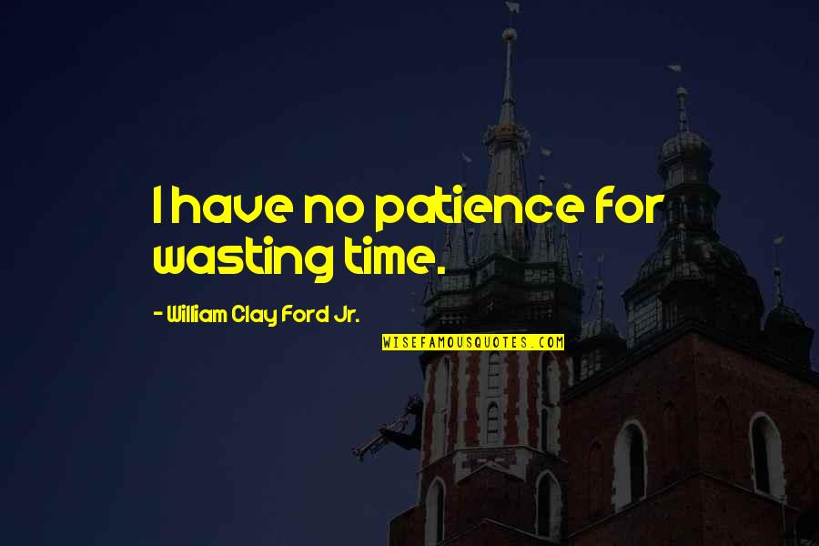 Short Rabbits Quotes By William Clay Ford Jr.: I have no patience for wasting time.