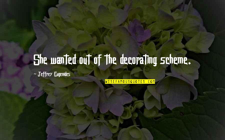 Short Sarcastic Friendship Quotes By Jeffrey Eugenides: She wanted out of the decorating scheme.