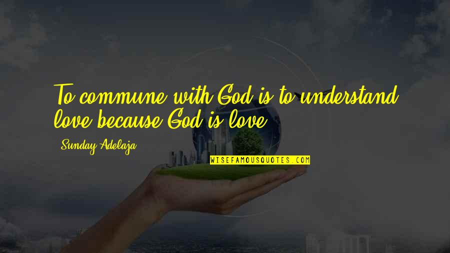 Short Sarcastic Friendship Quotes By Sunday Adelaja: To commune with God is to understand love