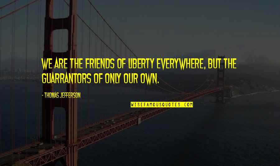 Short Sarcastic Friendship Quotes By Thomas Jefferson: We are the friends of liberty everywhere, but
