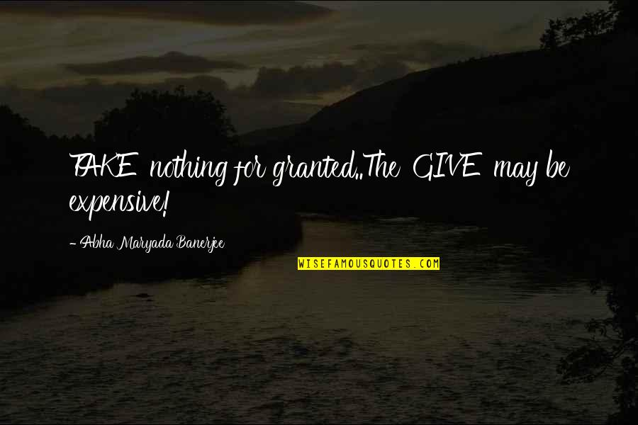 Short Sneaker Quotes By Abha Maryada Banerjee: TAKE' nothing for granted..The 'GIVE' may be expensive!