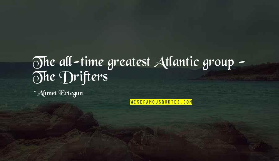 Short Troubled Relationship Quotes By Ahmet Ertegun: The all-time greatest Atlantic group - The Drifters