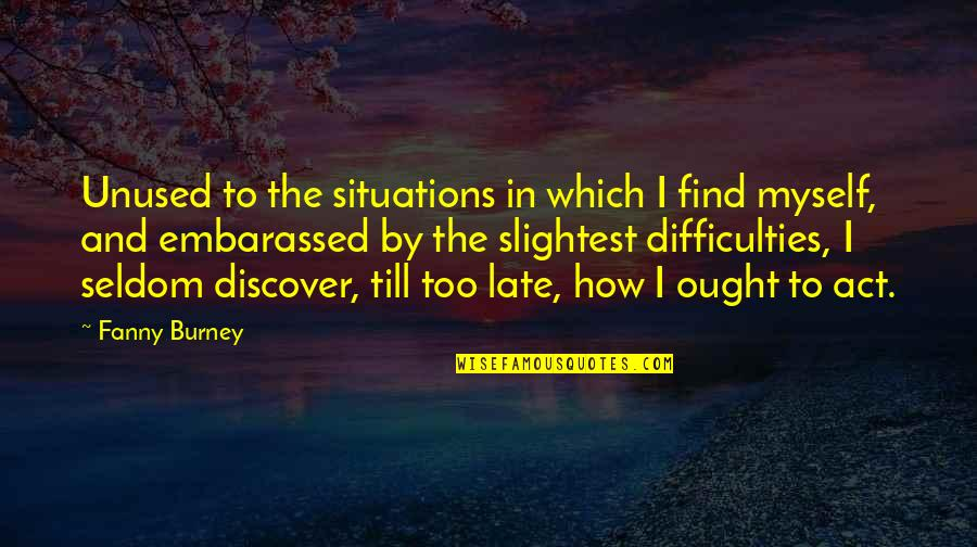 Short Troubled Relationship Quotes By Fanny Burney: Unused to the situations in which I find