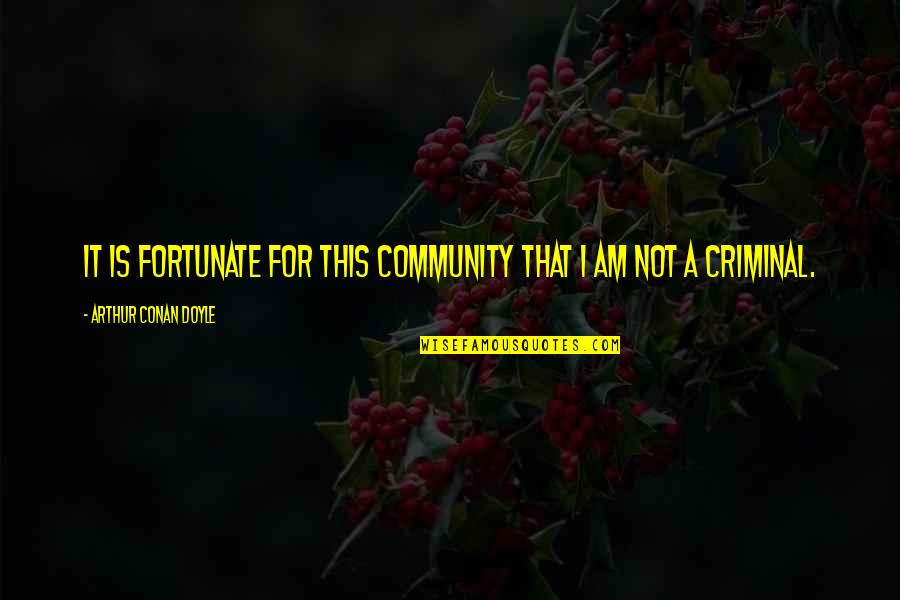 Short Unknown Quotes By Arthur Conan Doyle: It is fortunate for this community that I