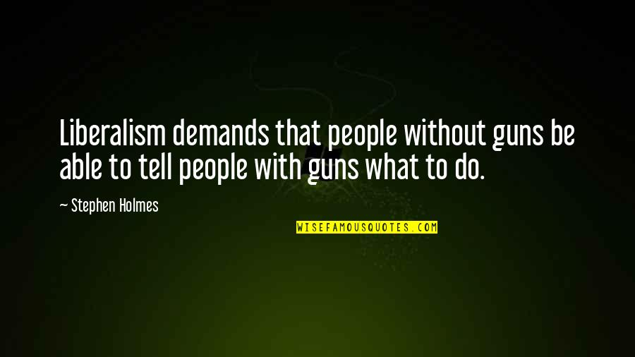 Short Unknown Quotes By Stephen Holmes: Liberalism demands that people without guns be able