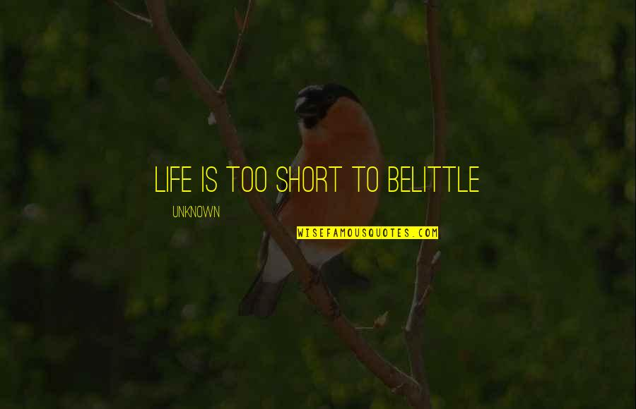 Short Unknown Quotes By Unknown: Life is too short to belittle