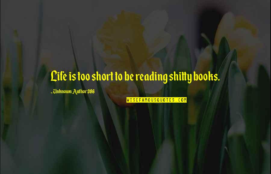 Short Unknown Quotes By Unknown Author 386: Life is too short to be reading shitty