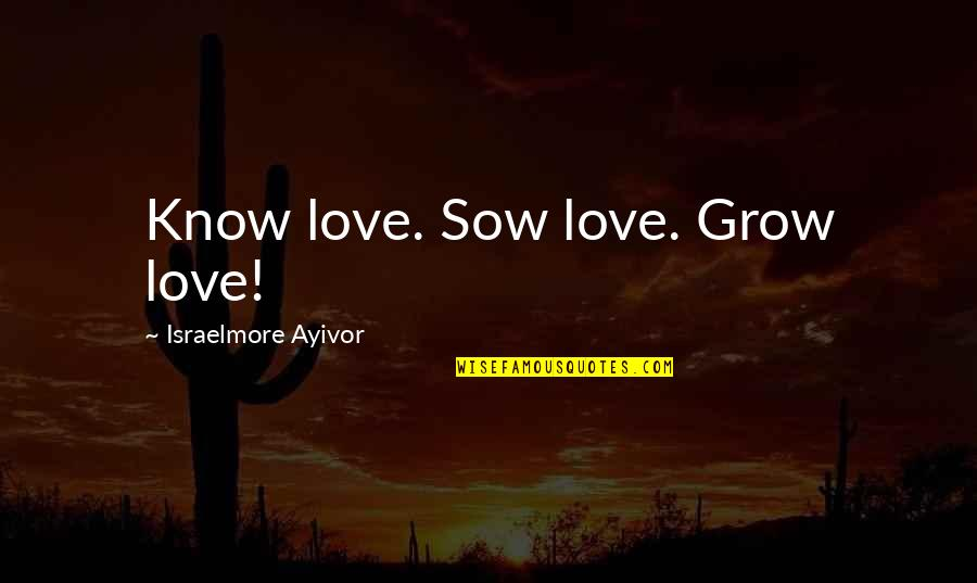 Short Words Love Quotes By Israelmore Ayivor: Know love. Sow love. Grow love!