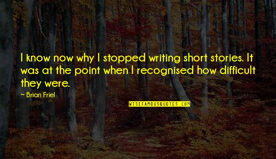 Short Writing Quotes By Brian Friel: I know now why I stopped writing short
