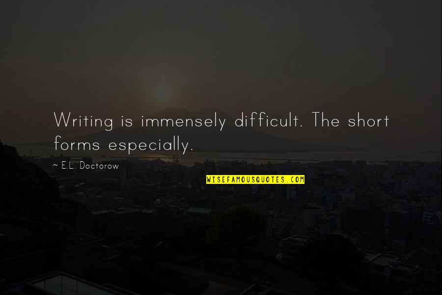 Short Writing Quotes By E.L. Doctorow: Writing is immensely difficult. The short forms especially.