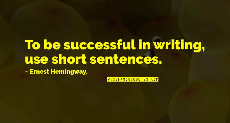 Short Writing Quotes By Ernest Hemingway,: To be successful in writing, use short sentences.