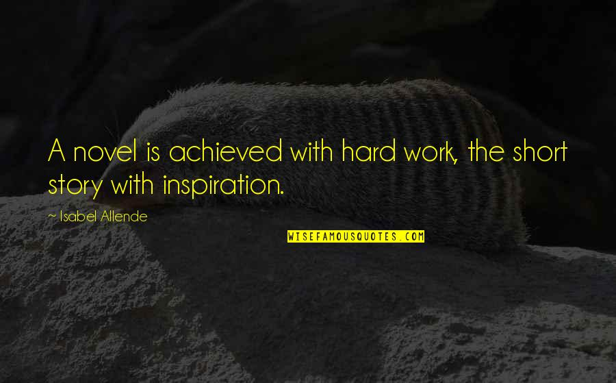 Short Writing Quotes By Isabel Allende: A novel is achieved with hard work, the