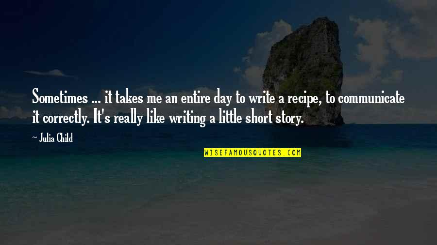 Short Writing Quotes By Julia Child: Sometimes ... it takes me an entire day
