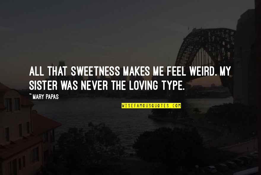 Short Writing Quotes By Mary Papas: All that sweetness makes me feel weird. My