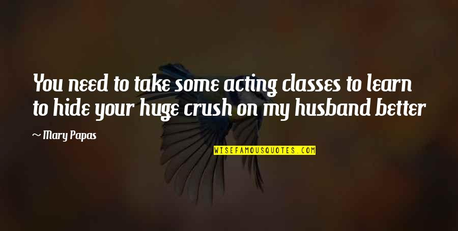 Short Writing Quotes By Mary Papas: You need to take some acting classes to