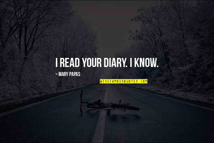 Short Writing Quotes By Mary Papas: I read your diary. I KNOW.