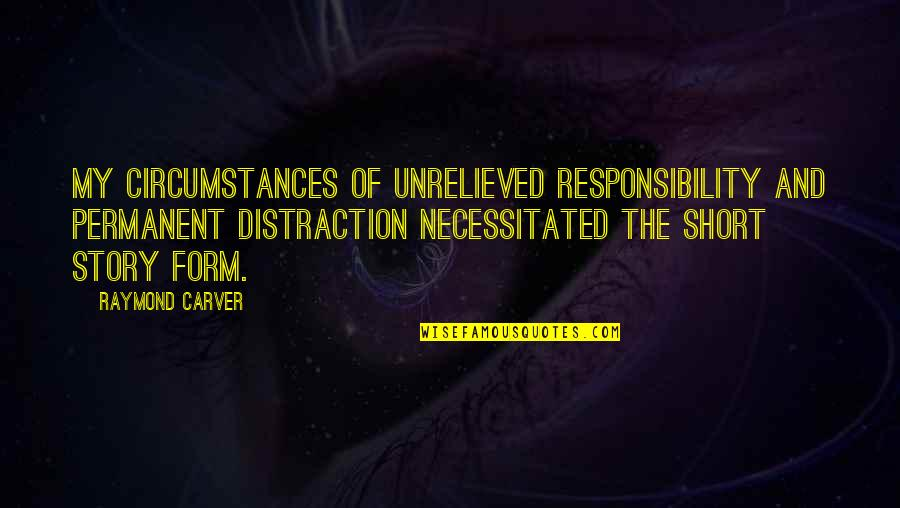 Short Writing Quotes By Raymond Carver: My circumstances of unrelieved responsibility and permanent distraction