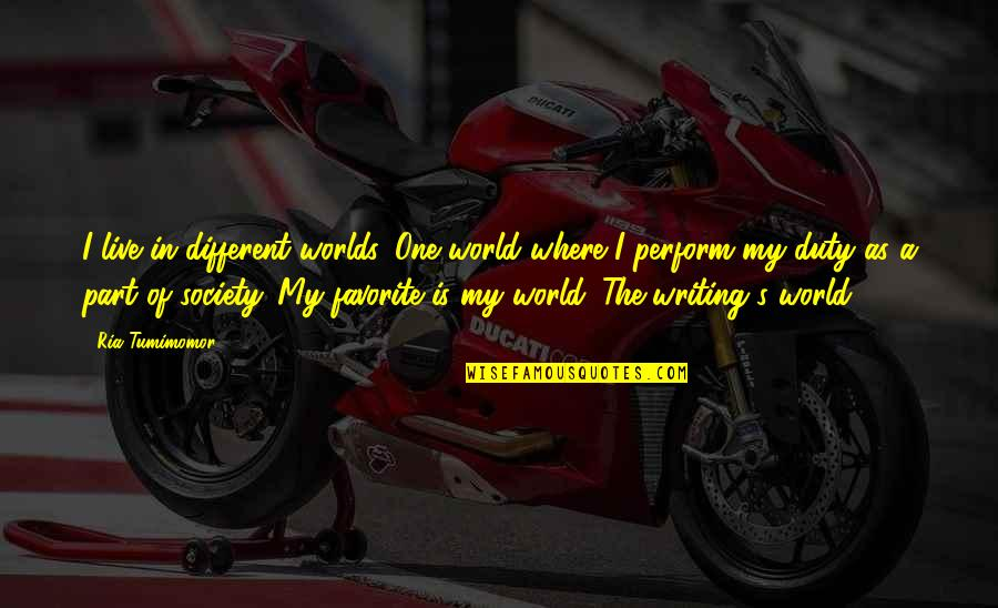 Short Writing Quotes By Ria Tumimomor: I live in different worlds. One world where