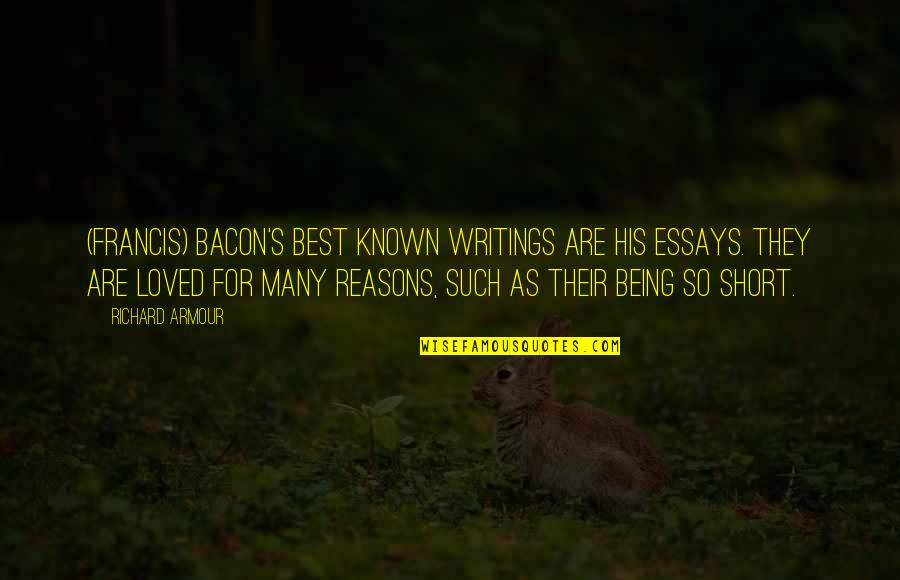 Short Writing Quotes By Richard Armour: (Francis) Bacon's best known writings are his essays.