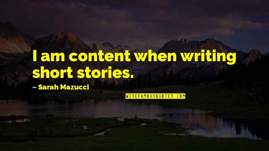 Short Writing Quotes By Sarah Mazucci: I am content when writing short stories.