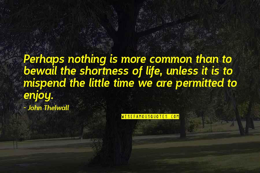 Shortness Of Time Quotes By John Thelwall: Perhaps nothing is more common than to bewail