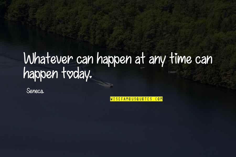Shortness Of Time Quotes By Seneca.: Whatever can happen at any time can happen