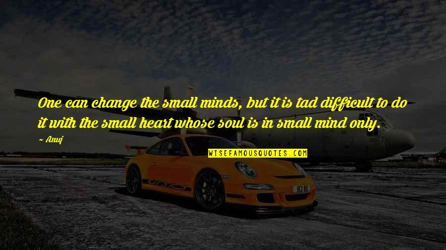 Shots Cheers Quotes By Anuj: One can change the small minds, but it