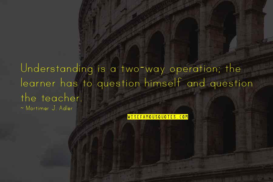 Shottas Instagram Quotes By Mortimer J. Adler: Understanding is a two-way operation; the learner has
