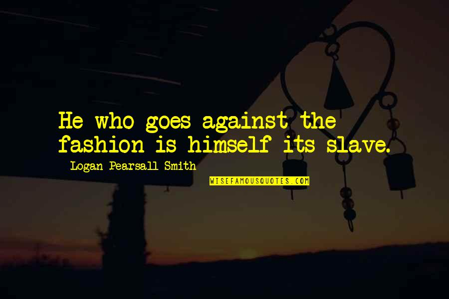 Shotting Quotes By Logan Pearsall Smith: He who goes against the fashion is himself