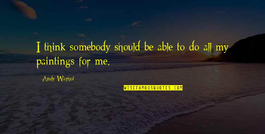 Should Be Me Quotes By Andy Warhol: I think somebody should be able to do