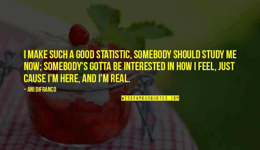 Should Be Me Quotes By Ani DiFranco: I make such a good statistic, somebody should