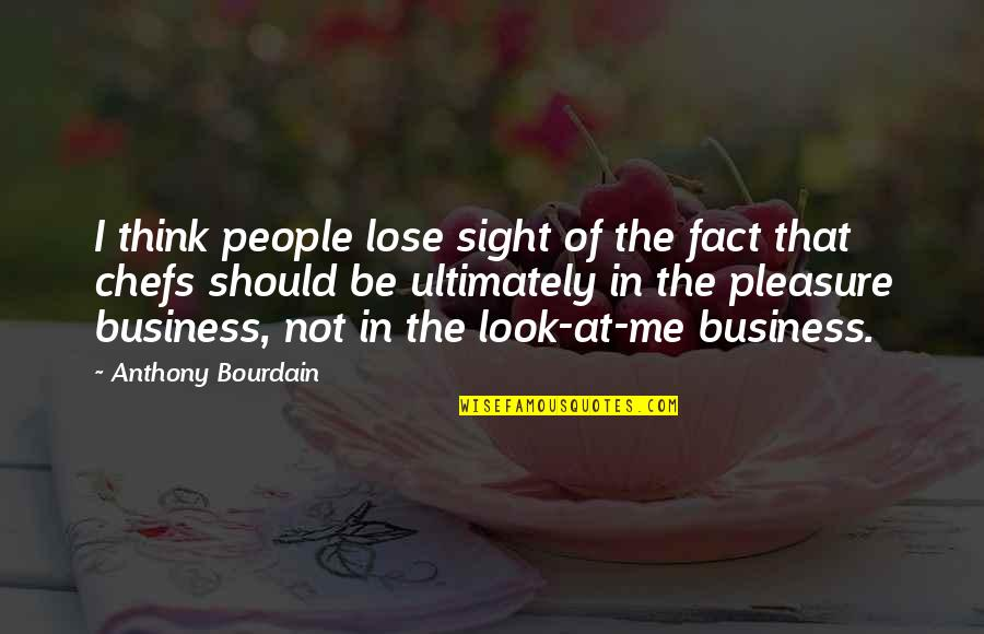 Should Be Me Quotes By Anthony Bourdain: I think people lose sight of the fact
